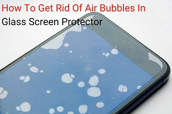 How To Remove Air Bubbles From Your Screen Protector